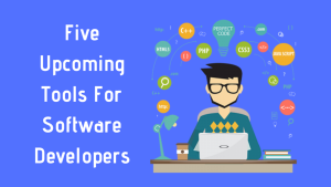 Five Upcoming Tools For Software Developers